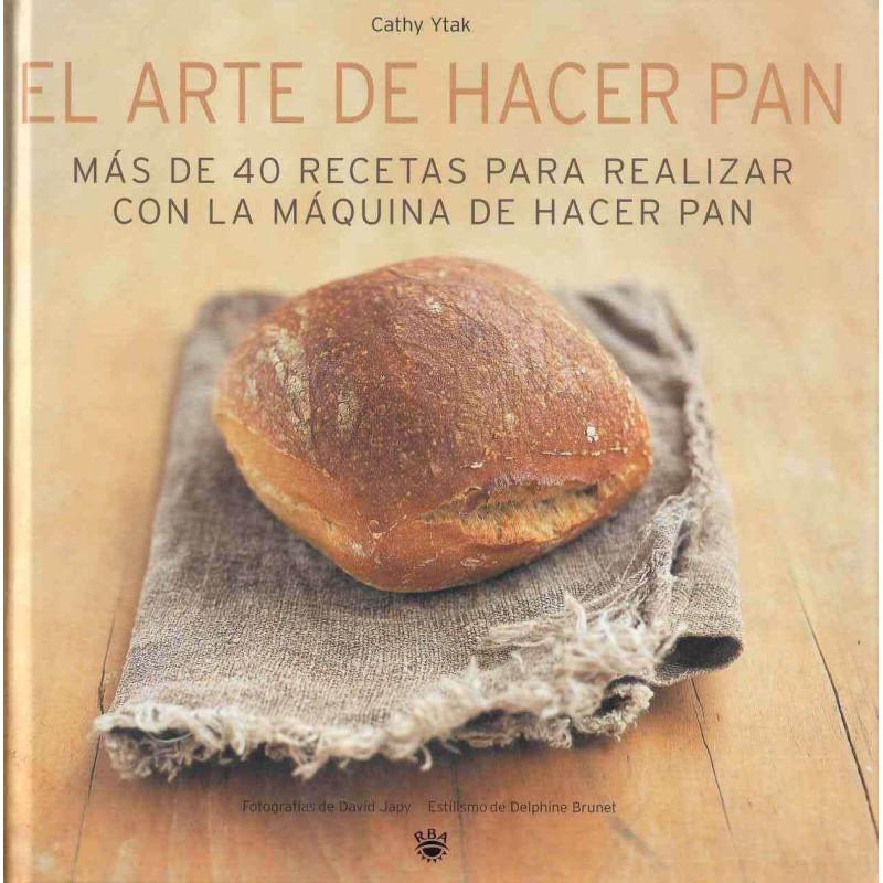 El arte de hacer pan: Más de 40 recetas para realizar con la máquina de hacer pan.